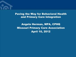 Paving the Way for Behavioral Health and Primary Care Integration Angela Herman, MPA, CPHQ