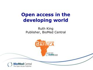 Open access in the developing world Ruth King Publisher,  BioMed Central