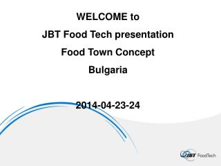WELCOME  to JBT  Food  Tech presentation   Food  Town  Concept Bulgaria 2014-04-23-24