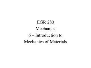 EGR 280 Mechanics 6 – Introduction to Mechanics of Materials