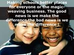 Making schools better places for everyone or the magic-weaving business. The good news is we make the difference the bad