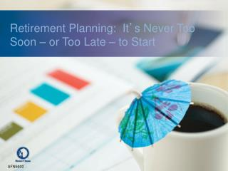 Retirement Planning:  It ' s Never Too Soon – or Too Late – to Start