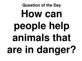 Question of the Day How can people help animals that are in danger?