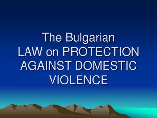 The Bulgarian  LAW on PROTECTION AGAINST DOMESTIC VIOLENCE