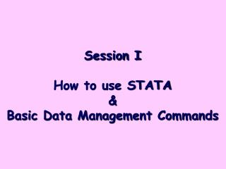 Session I How to use STATA &  Basic Data Management Commands