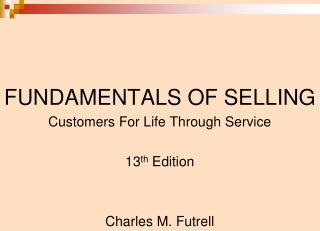 FUNDAMENTALS OF SELLING Customers For Life Through Service 13 th  Edition Charles M. Futrell