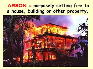 ARSON = purposely setting fire to a house, building or other property.