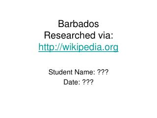 Barbados Researched via:  wikipedia