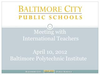 Meeting with   International Teachers April 10, 2012 Baltimore Polytechnic Institute