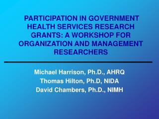 Michael Harrison, Ph.D., AHRQ Thomas Hilton, Ph.D, NIDA David Chambers, Ph.D., NIMH