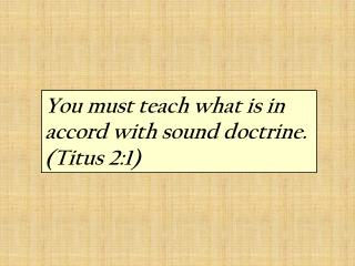 You must teach what is in accord with sound doctrine.  (Titus 2:1)