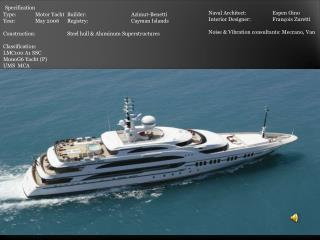 Specification Type:	Motor Yacht	Builder:		 Azimut-Benetti Year:	May 2006	Registry:		Cayman Islands