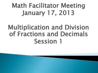 Math Facilitator Meeting January 17, 2013 Multiplication and Division of Fractions and Decimals