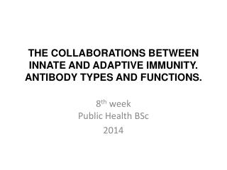 THE COLLABORATIONS BETWEEN INNATE AND ADAPTIVE IMMUNITY.  ANTIBODY TYPES AND FUNCTIONS.