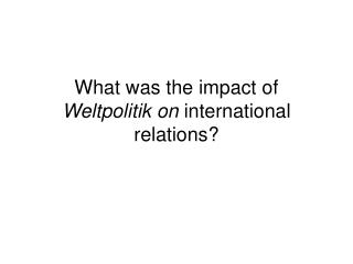 What was the impact of  Weltpolitik on  international relations?