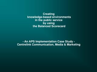 Creating  knowledge-based environments in the public service  by using  the Balanced Scorecard