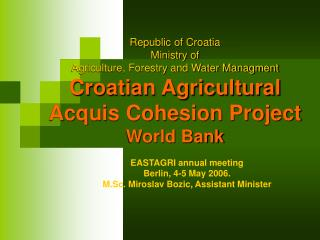 Republic of Croatia Ministry of  Agriculture, Forestry and Water Managment Croatian Agricultural Acquis Cohesion Project