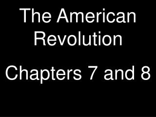 The American Revolution Chapters 7 and 8