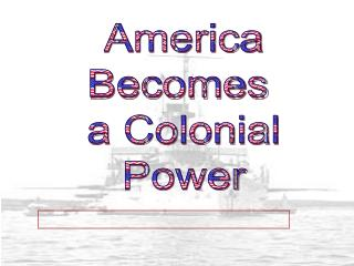 America Becomes  a Colonial Power