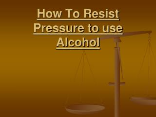 How To Resist Pressure to use Alcohol