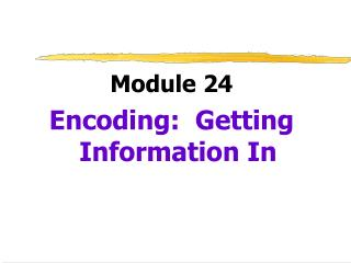 Module 24 Encoding:  Getting Information In