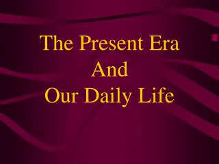 The Present Era And  Our Daily Life