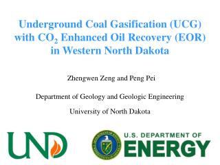 Underground Coal Gasification UCG with CO2 Enhanced Oil Recovery EOR  in Western North Dakota    Zhengwen Zeng and Peng