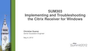 SUM303  Implementing  and Troubleshooting the Citrix  Receiver for Windows