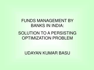 FUNDS MANAGEMENT BY        BANKS IN INDIA:  SOLUTION TO A PERSISTING OPTIMIZATION PROBLEM UDAYAN KUMAR BASU