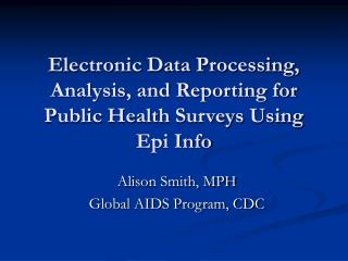 Electronic Data Processing, Analysis, and Reporting for Public Health Surveys Using Epi Info