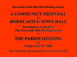 A COMMUNITY PROPOSAL for HORNCASTLE TOWN HALL Presentation on behalf of