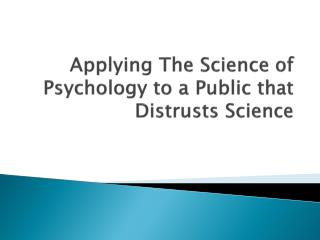 Applying The Science of Psychology to a Public that Distrusts Science
