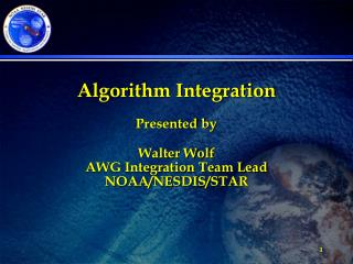 Algorithm Integration Presented by Walter Wolf AWG Integration Team Lead NOAA/NESDIS/STAR