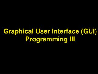 Graphical User Interface (GUI) Programming III
