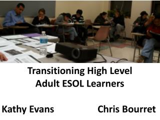 Transitioning High Level  Adult ESOL Learners Kathy Evans			Chris  Bourret