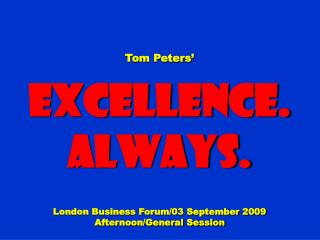 Tom Peters' Excellence. Always. London Business Forum/03 September 2009 Afternoon/General Session