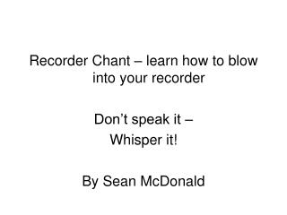 Recorder Chant – learn how to blow into your recorder Don't speak it –  Whisper it!
