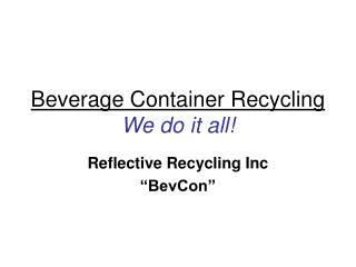 Beverage Container Recycling We do it all!