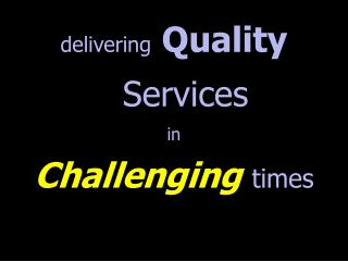 delivering Quality  Services  in Challenging times