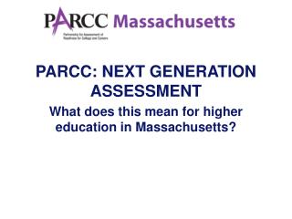 PARCC: NEXT GENERATION ASSESSMENT What does this mean for higher  education in Massachusetts?