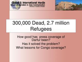300,000 Dead, 2.7 million Refugees