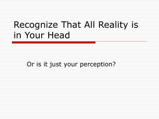 Recognize That All Reality is in Your Head