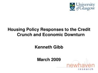 Housing Policy Responses to the Credit Crunch and Economic Downturn Kenneth Gibb March 2009