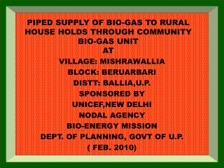PIPED SUPPLY OF BIO-GAS TO RURAL HOUSE HOLDS THROUGH COMMUNITY BIO-GAS UNIT AT
