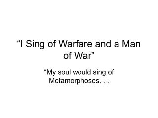 """I Sing of Warfare and a Man of War"""