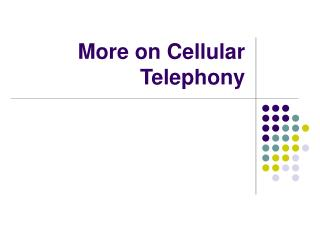 More on Cellular Telephony