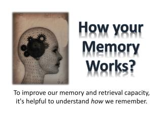 To improve our memory and retrieval capacity, it's helpful to understand  how  we remember.