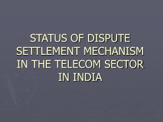 STATUS OF DISPUTE SETTLEMENT MECHANISM IN THE TELECOM SECTOR IN INDIA