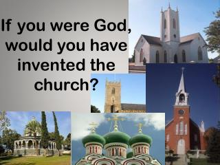 If you were God, would you have invented the church?