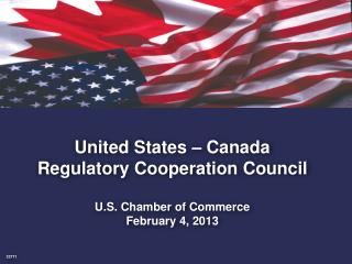 United States – Canada  Regulatory Cooperation Council U.S. Chamber of Commerce February 4, 2013